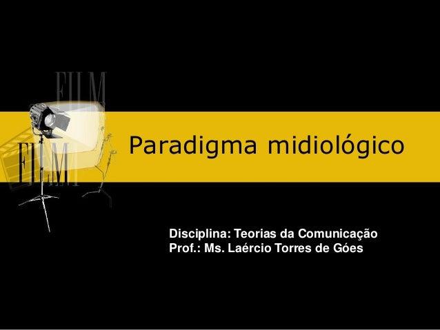 Paradigma midiológico Disciplina: Teorias da Comunicação Prof.: Ms. Laércio Torres de Góes