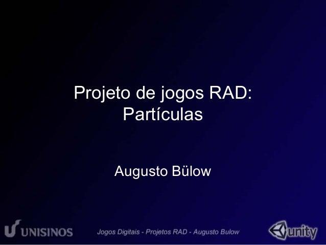 Projeto de jogos RAD:  Partículas  Augusto Bülow