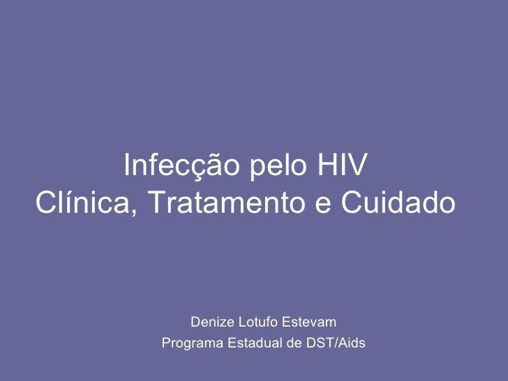 Infecção pelo HIV Clínica, Tratamento e Cuidado Denize Lotufo Estevam Programa Estadual de DST/Aids