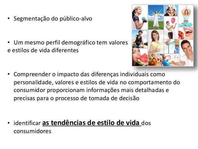 • Segmentação do público-alvo • Um mesmo perfil demográfico tem valores e estilos de vida diferentes • Compreender o impac...