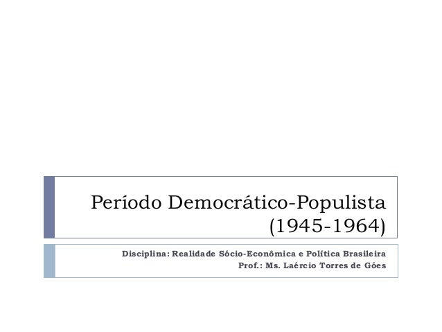 Período Democrático-Populista (1945-1964) Disciplina: Realidade Sócio-Econômica e Política Brasileira Prof.: Ms. Laércio T...