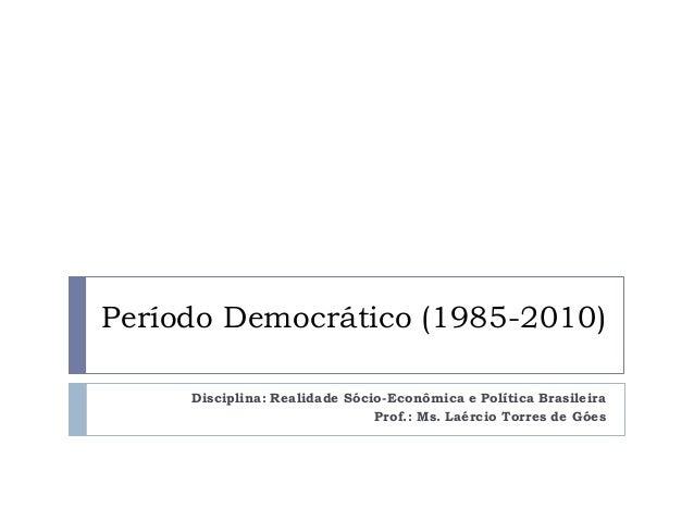 Período Democrático (1985-2010) Disciplina: Realidade Sócio-Econômica e Política Brasileira Prof.: Ms. Laércio Torres de G...