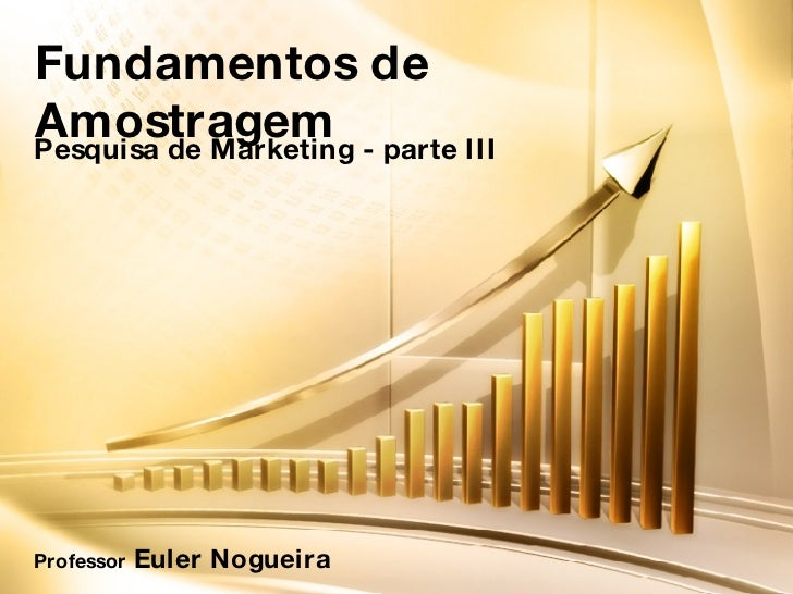 Fundamentos de Amostragem Pesquisa de Marketing - parte III Professor  Euler Nogueira