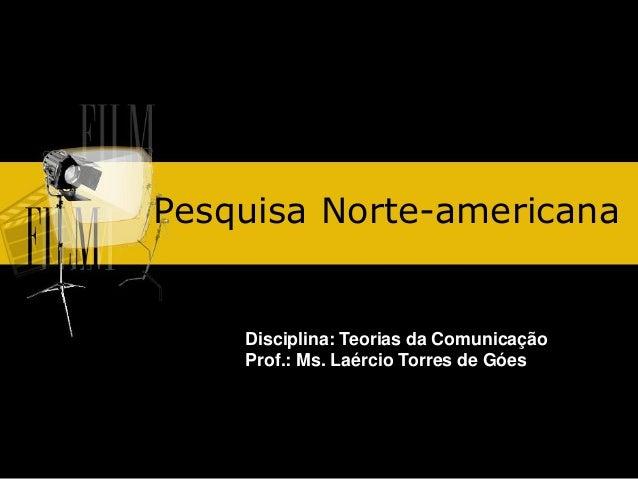 Pesquisa Norte-americana Disciplina: Teorias da Comunicação Prof.: Ms. Laércio Torres de Góes