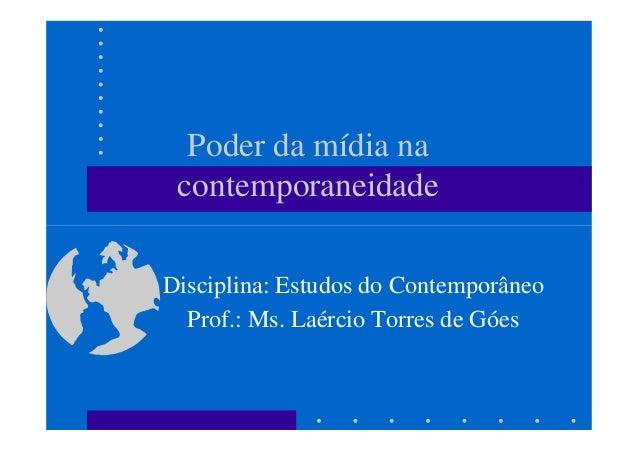 Poder da mídia na contemporaneidade Disciplina: Estudos do Contemporâneo Prof.: Ms. Laércio Torres de Góes