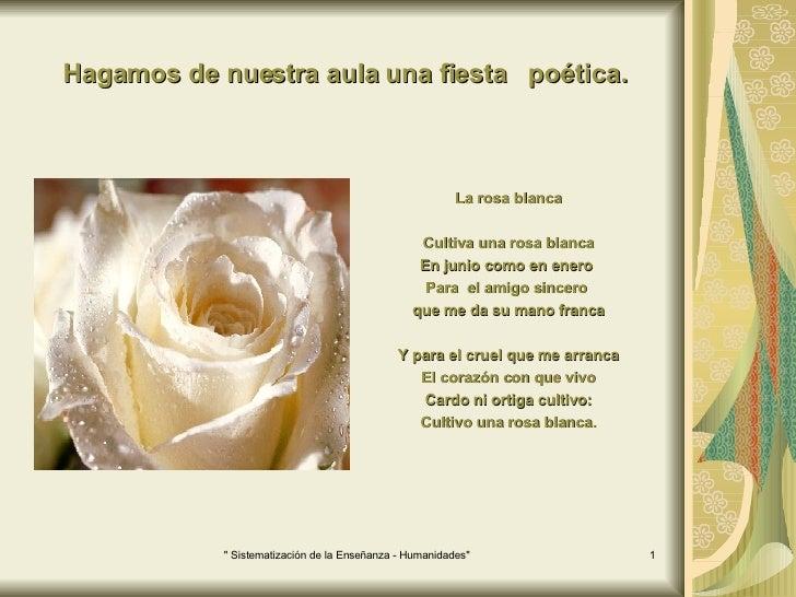Hagamos de nuestra aula una fiesta  poética. <ul><li>La rosa blanca </li></ul><ul><li>Cultiva una rosa blanca </li></ul><u...