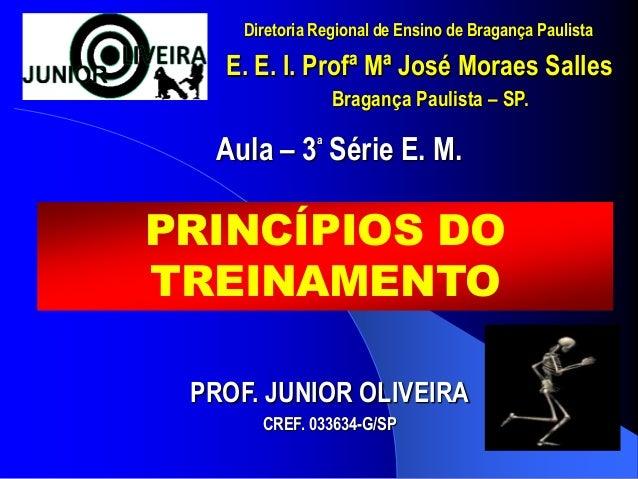 PRINCÍPIOS DO TREINAMENTO Aula – 3 a Série E. M. E. E. I. Profª Mª José Moraes Salles PROF. JUNIOR OLIVEIRA CREF. 033634-G...