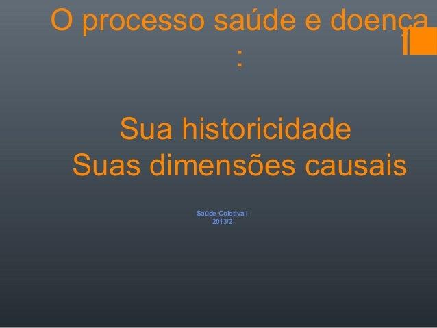 O processo saúde e doença : Sua historicidade Suas dimensões causais Saúde Coletiva I 2013/2