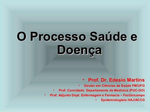 OO PPrroocceessssoo SSaaúúddee ee  DDooeennççaa  • Prof. Dr. Edesio Martins  • Doutor em Ciências da Saúde FM/UFG  • Prof....