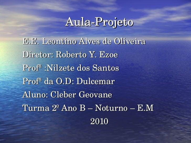 Aula-Projeto E.E. Leontino Alves de Oliveira Diretor: Roberto Y. Ezoe Profª :Nilzete dos Santos Profª da O.D: Dulcemar Alu...