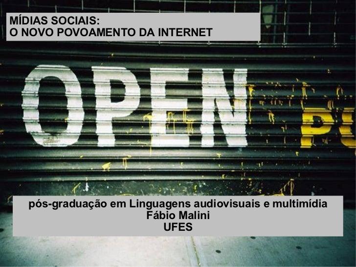 MÍDIAS SOCIAIS:  O NOVO POVOAMENTO DA INTERNET pós-graduação em Linguagens audiovisuais e multimídia Fábio Malini UFES