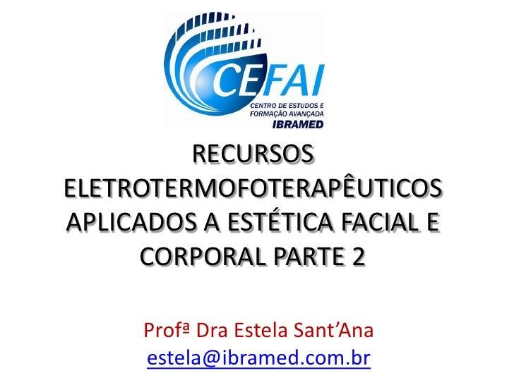 RECURSOSELETROTERMOFOTERAPÊUTICOSAPLICADOS A ESTÉTICA FACIAL E     CORPORAL PARTE 2      Profª Dra Estela Sant'Ana      es...