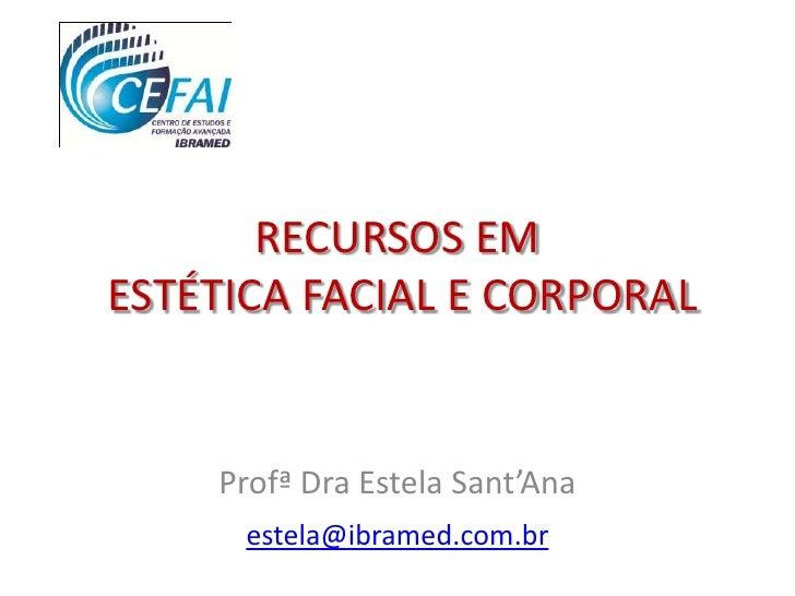 RECURSOS EMESTÉTICA FACIAL E CORPORAL    Profª Dra Estela Sant'Ana      estela@ibramed.com.br