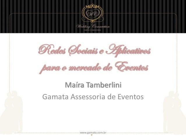 Redes Sociais e Aplicativospara o mercado de Eventos      Maíra Tamberlini Gamata Assessoria de Eventos           www.gama...