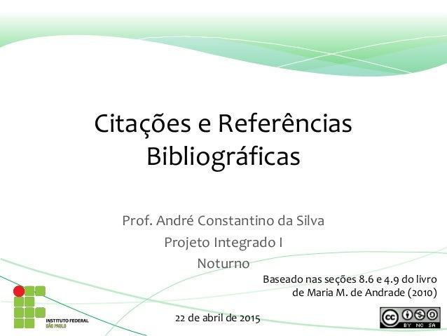 Citações e Referências Bibliográficas Prof. André Constantino da Silva Projeto Integrado I Noturno 22 de abril de 2015 Bas...