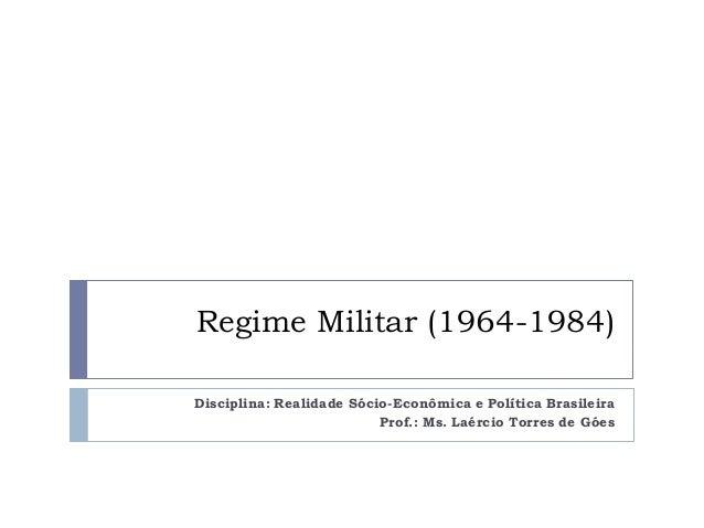 Regime Militar (1964-1984) Disciplina: Realidade Sócio-Econômica e Política Brasileira Prof.: Ms. Laércio Torres de Góes