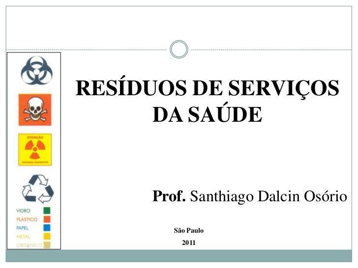 RESÍDUOS DE SERVIÇOS DA SAÚDE<br />Prof. Santhiago Dalcin Osório<br />São Paulo<br />2011<br />
