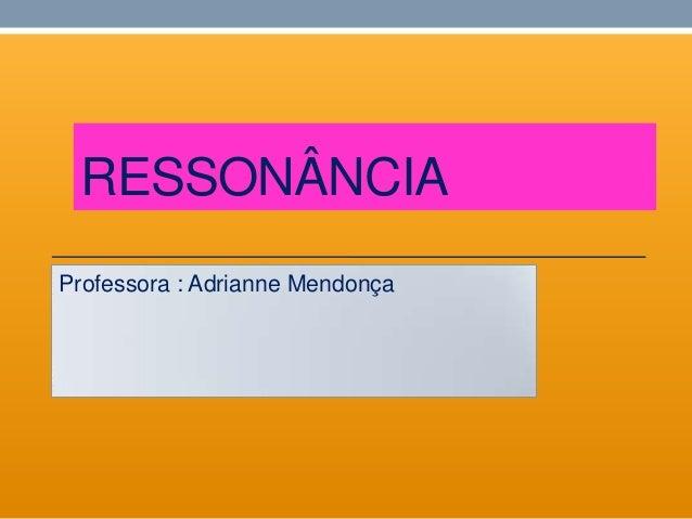 RESSONÂNCIAProfessora : Adrianne Mendonça