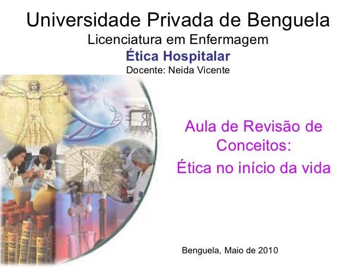 Universidade Privada de Benguela Licenciatura em Enfermagem Ética Hospitalar Docente: Neida Vicente Aula de Revisão de Con...