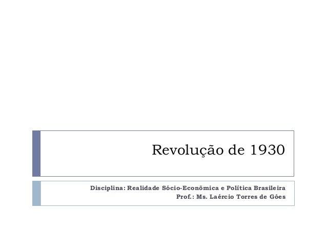 Revolução de 1930 Disciplina: Realidade Sócio-Econômica e Política Brasileira Prof.: Ms. Laércio Torres de Góes
