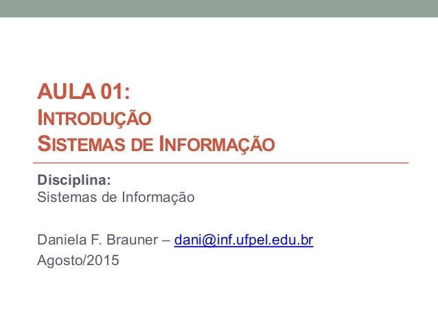 AULA 01: INTRODUÇÃO SISTEMAS DE INFORMAÇÃO Disciplina: Sistemas de Informação Daniela F. Brauner – dani@inf.ufpel.edu.br A...