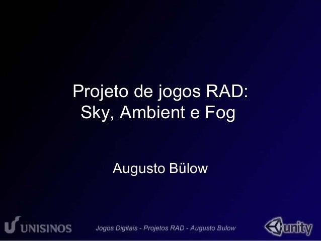 Projeto de jogos RAD:  Sky, Ambient e Fog  Augusto Bülow