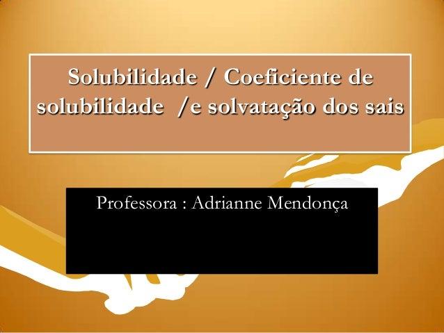Solubilidade / Coeficiente desolubilidade /e solvatação dos saisProfessora : Adrianne Mendonça