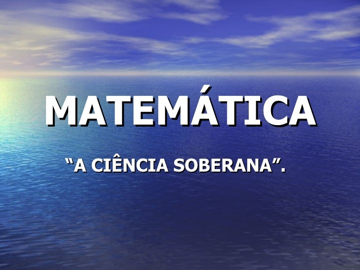 "MATEMÁTICA "" A CIÊNCIA SOBERANA""."