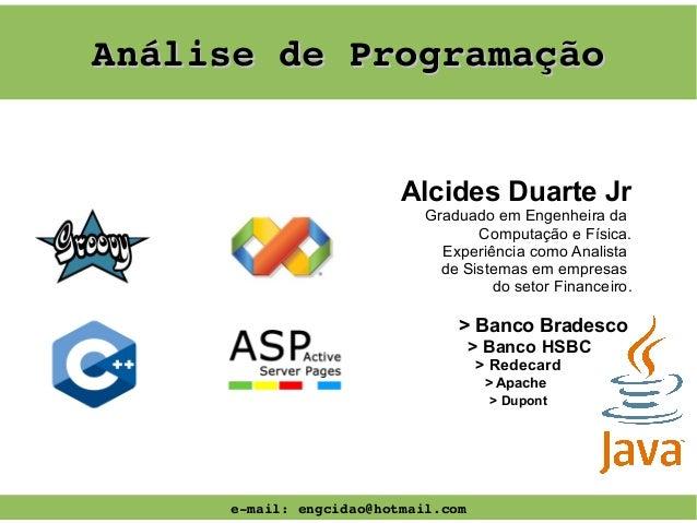 AnálisedeProgramação Alcides Duarte Jr Graduado em Engenheira da Computação e Física. Experiência como Analista de Siste...