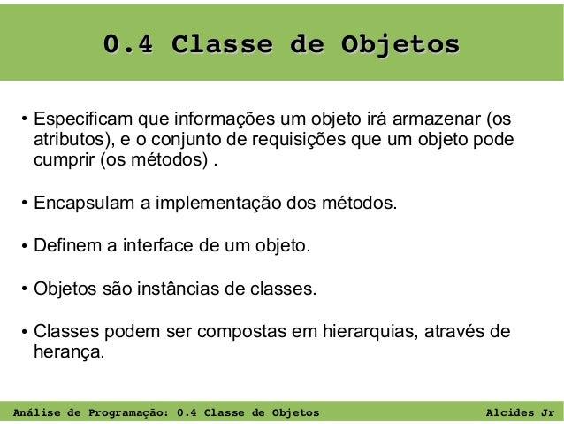 0.4ClassedeObjetos ●  Especificam que informações um objeto irá armazenar (os atributos), e o conjunto de requisições q...