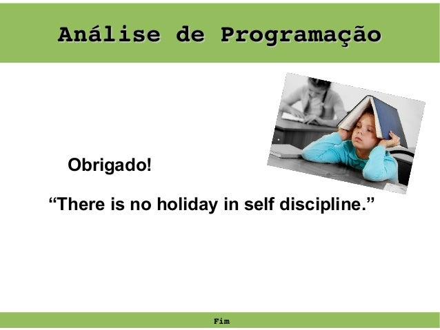 """AnálisedeProgramação  Obrigado! """"There is no holiday in self discipline.""""  Fim"""