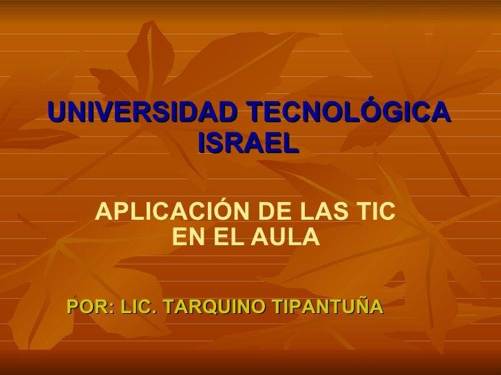 UNIVERSIDAD TECNOLÓGICA ISRAEL APLICACIÓN DE LAS TIC EN EL AULA POR: LIC. TARQUINO TIPANTUÑA