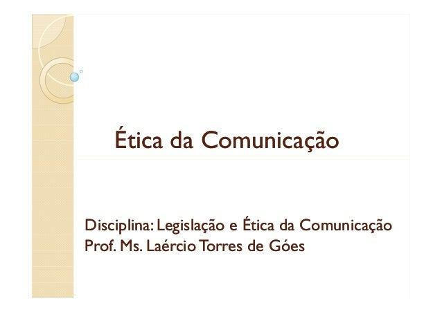 Ética da Comunicação  Disciplina: Legislação e Ética da Comunicação Prof. Ms. Laércio Torres de Góes