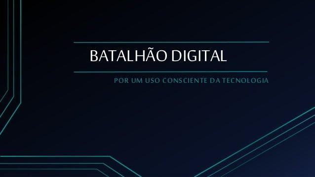 BATALHÃO DIGITAL POR UM USO CONSCIENTE DA TECNOLOGIA