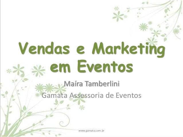 Vendas e Marketing em Eventos Maíra Tamberlini Gamata Assessoria de Eventos  www.gamata.com.br