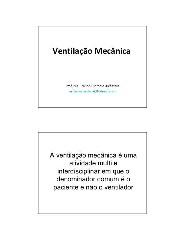 Ventilação Mecânica  Prof. Ms. Erikson Custódio Alcântara  eriksonalcantara@hotmail.com  A ventilação mecânica é uma  ativ...