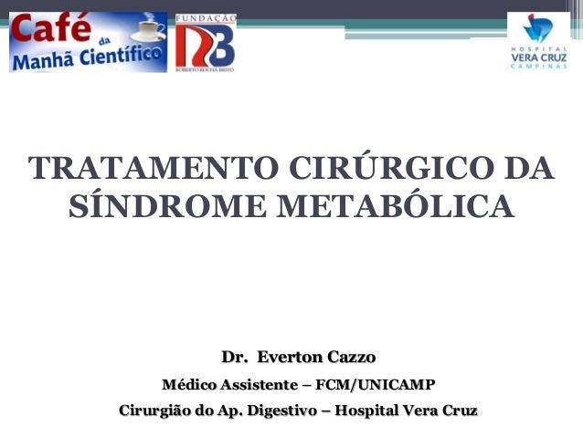 TRATAMENTO CIRÚRGICO DA  SÍNDROME METABÓLICA  Dr. Everton Cazzo  Médico Assistente – FCM/UNICAMP  Cirurgião do Ap. Digesti...