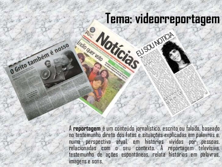 Tema: videorreportagemA reportagem é um conteúdo jornalístico, escrito ou falado, baseadono testemunho direto dos fatos e ...