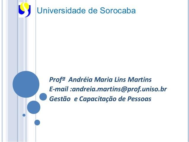 Universidade de Sorocaba  Profª Andréia Maria Lins Martins  E-mail :andreia.martins@prof.uniso.br  Gestão e Capacitação de...