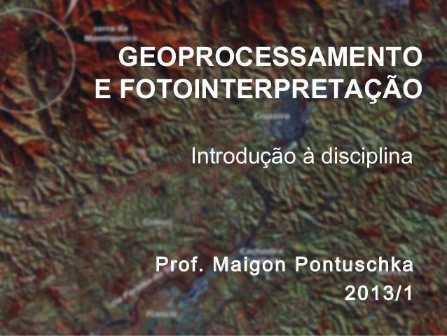 GEOPROCESSAMENTOE FOTOINTERPRETAÇÃOIntrodução à disciplinaProf. Maigon Pontuschka2013/1