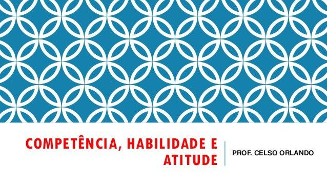COMPETÊNCIA, HABILIDADE E ATITUDE PROF. CELSO ORLANDO