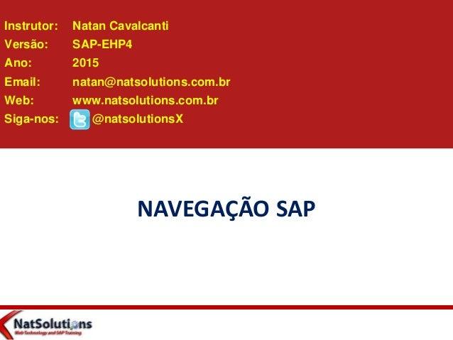 NAVEGAÇÃO SAP Instrutor: Natan Cavalcanti Versão: SAP-EHP4 Ano: 2015 Email: natan@natsolutions.com.br Web: www.natsolution...