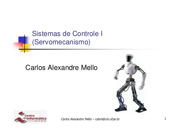Carlos Alexandre Mello – cabm@cin.ufpe.br 1 Sistemas de Controle I (Servomecanismo) Carlos Alexandre Mello