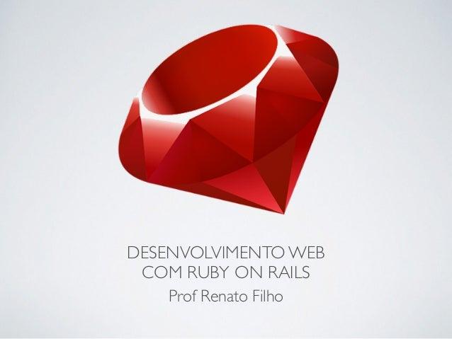 DESENVOLVIMENTO WEB COM RUBY ON RAILS Prof Renato Filho