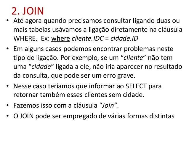 2. JOIN • Até agora quando precisamos consultar ligando duas ou mais tabelas usávamos a ligação diretamente na cláusula WH...