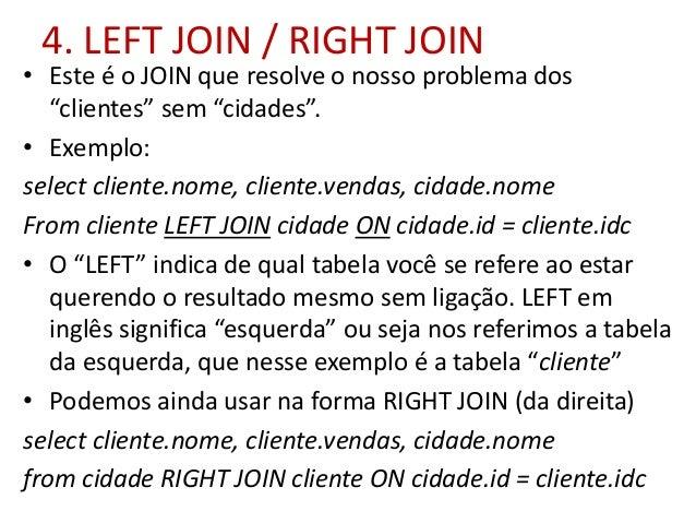 """4. LEFT JOIN / RIGHT JOIN • Este é o JOIN que resolve o nosso problema dos """"clientes"""" sem """"cidades"""". • Exemplo: select cli..."""