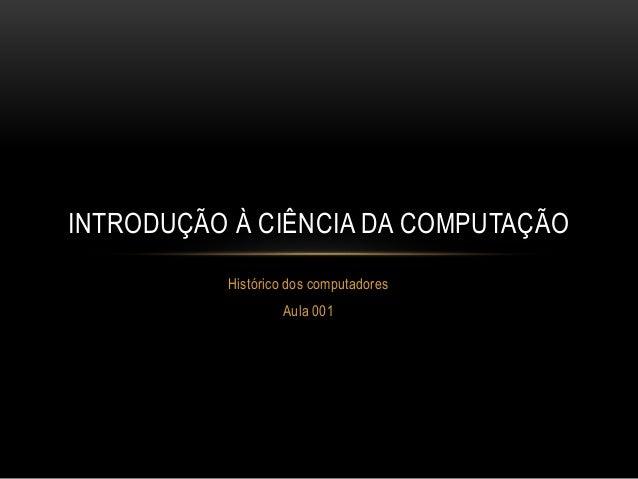 Histórico dos computadores Aula 001 INTRODUÇÃO À CIÊNCIA DA COMPUTAÇÃO
