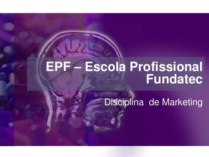 EPF – Escola Profissional               Fundatec         Disciplina de Marketing