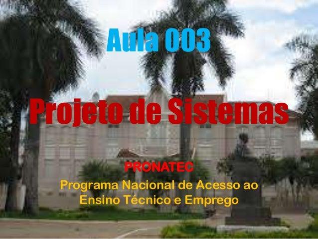 Aula 003  Projeto de Sistemas PRONATEC Programa Nacional de Acesso ao Ensino Técnico e Emprego