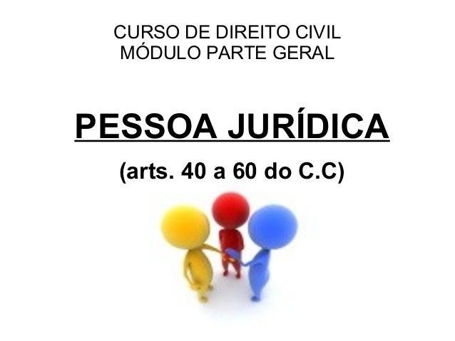 CURSO DE DIREITO CIVIL MÓDULO PARTE GERALPESSOA JURÍDICA  (arts. 40 a 60 do C.C)
